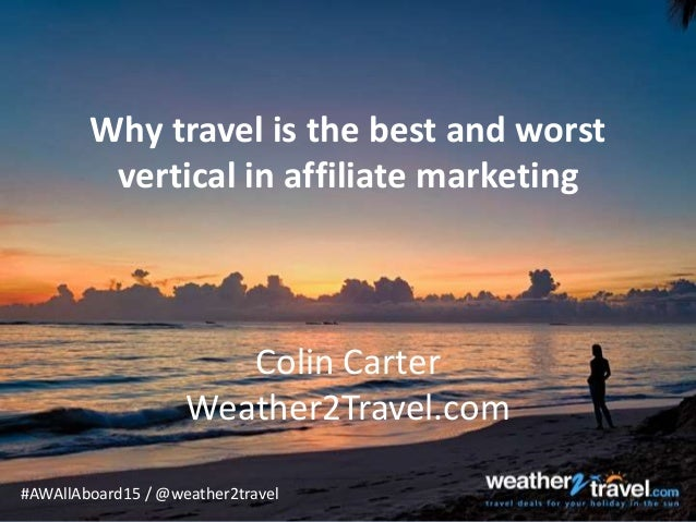 #AWAllAboard15 / @weather2travel Why travel is the best and worst vertical in affiliate marketing Colin Carter Weather2Tra...