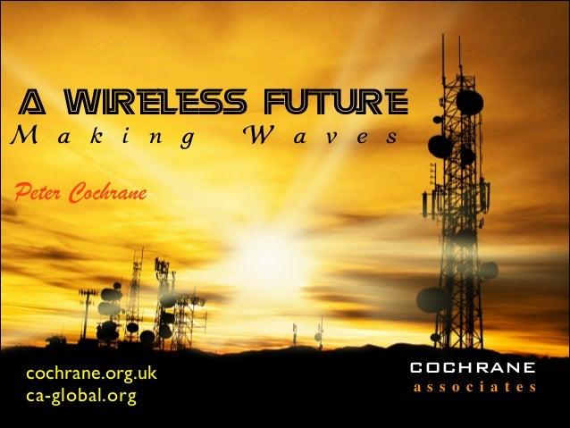 A Wireless Future M a k i n g W a v e s Peter Cochrane cochrane.org.uk ca-global.org COCHRANE a s s o c i a t e s