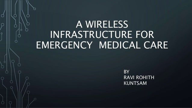 A WIRELESS INFRASTRUCTURE FOR EMERGENCY MEDICAL CARE BY RAVI ROHITH KUNTSAM