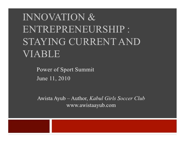 INNOVATION & ENTREPRENEURSHIP : STAYING CURRENT AND VIABLE   Power of Sport Summit   June 11, 2010     Awista Ayub – Autho...