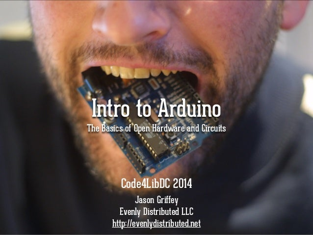 Intro to Arduino  The Basics of Open Hardware and Circuits  Code4LibDC 2014  Jason Griffey  Evenly Distributed LLC  http:/...
