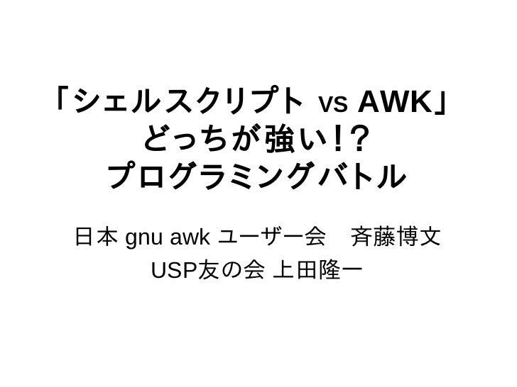 「シェルスクリプト VS AWK」   どっちが強い!?  プログラミングバトル日本 gnu awk ユーザー会 斉藤博文     USP友の会 上田隆一