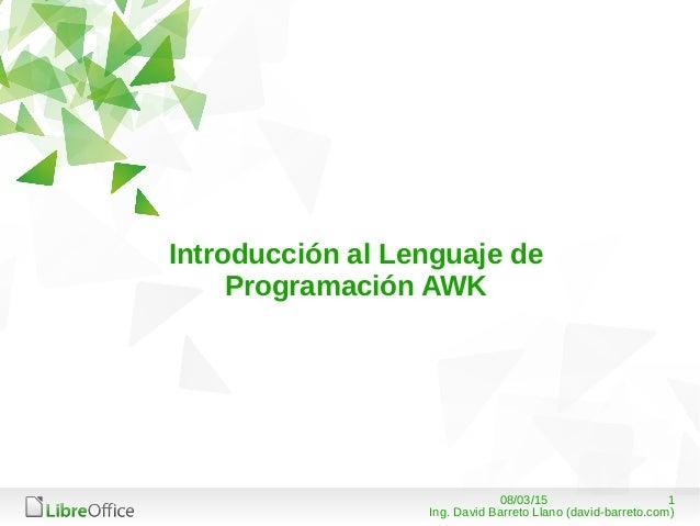 108/03/15 Ing. David Barreto Llano (david-barreto.com) Introducción al Lenguaje de Programación AWK