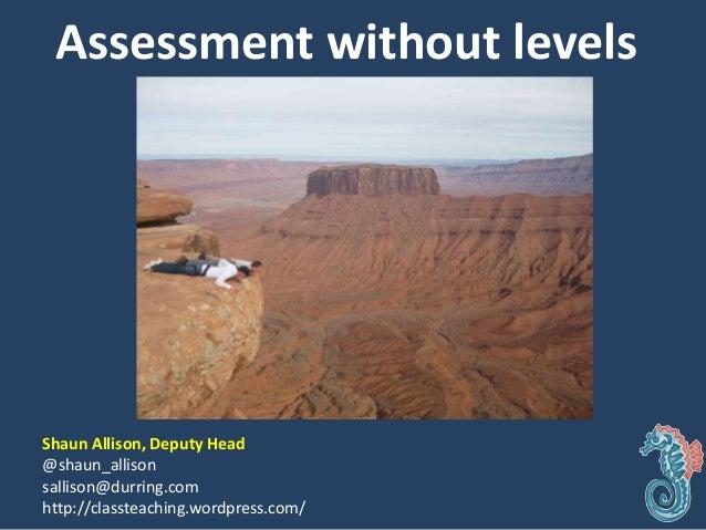 Assessment without levels Shaun Allison, Deputy Head @shaun_allison sallison@durring.com http://classteaching.wordpress.co...
