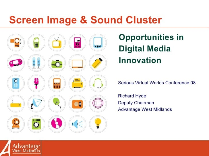 Screen Image & Sound Cluster Opportunities in Digital Media Innovation Serious Virtual Worlds Conference 08 Richard Hyde D...