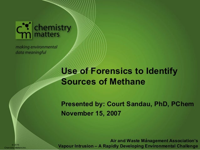 Use of Forensics to Identify Sources of Methane Presented by: Court Sandau, PhD, PChem November 15, 2007 Air and Waste Man...