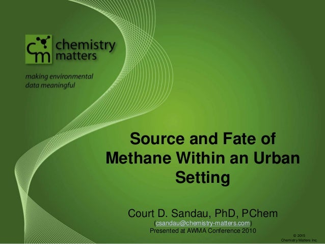 Source and Fate of Methane Within an Urban Setting Court D. Sandau, PhD, PChem (csandau@chemistry-matters.com) Presented a...