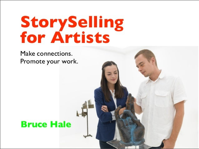 StorySelling for Artists Make connections. Promote your work. Bruce Hale