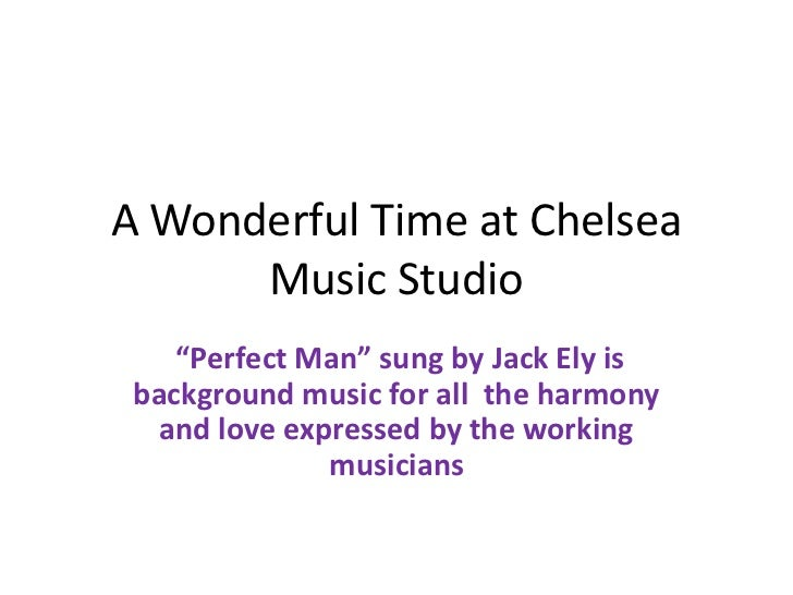 "A Wonderful Time at Chelsea      Music Studio    ""Perfect Man"" sung by Jack Ely is background music for all the harmony   ..."