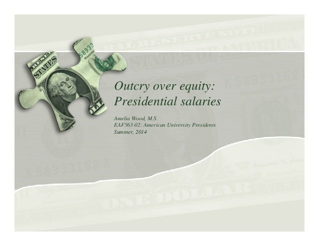 Outcry over equity: Presidential salaries Amelia Wood, M.S. EAF563-02: American University Presidents Summer, 2014