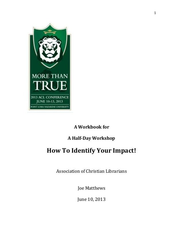 1A Workbook forA Half-Day WorkshopHow To Identify Your Impact!Association of Christian LibrariansJoe MatthewsJune 10, 2013