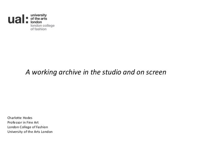 A working archive in the studio and on screenCharlotte HodesProfessor in Fine ArtLondon College of FashionUniversity of th...