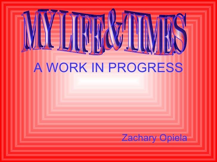 A WORK IN PROGRESS Zachary Opiela MY LIFE & TIMES