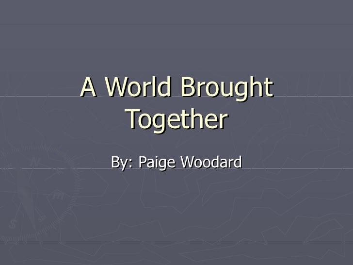 A World Brought Together By: Paige Woodard