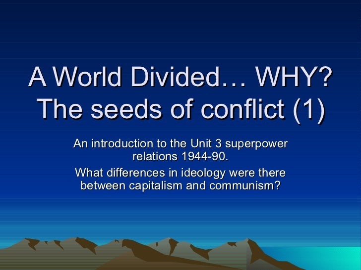 A World Divided… WHY? The seeds of conflict (1) An introduction to the Unit 3 superpower relations 1944-90. What differenc...