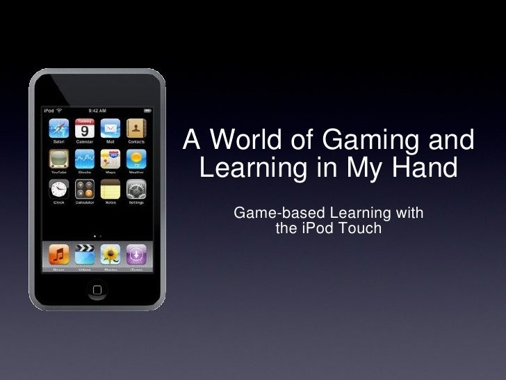 A World of Gaming and Learning in My Hand <ul><li>Game-based Learning with the iPod Touch </li></ul>