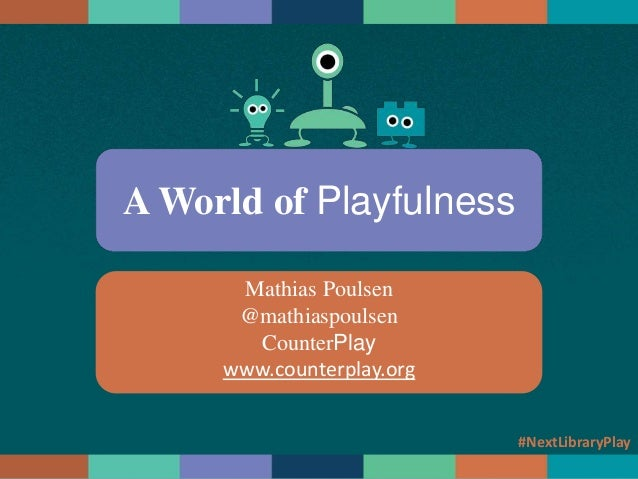 A World of Playfulness Mathias Poulsen @mathiaspoulsen CounterPlay www.counterplay.org #NextLibraryPlay