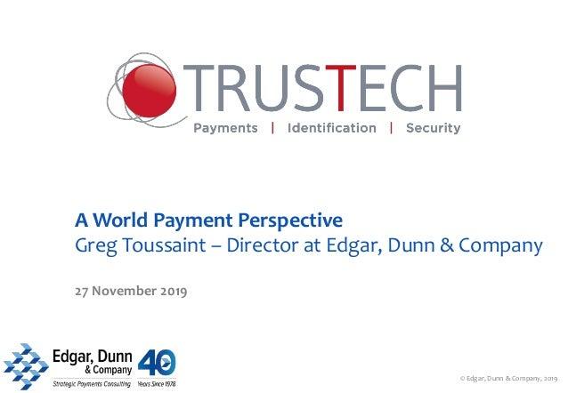A World Payment Perspective Greg Toussaint – Director at Edgar, Dunn & Company 27 November 2019 © Edgar, Dunn & Company, 2...