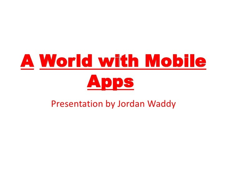 AWorld with Mobile Apps!<br />Presentationby Jordan Waddy<br />