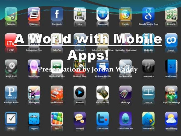 A World with Mobile Apps!<br />Presentation by Jordan Waddy<br />