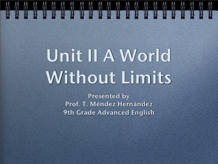 Unit II A World Without Limits           Presented by   Prof. T. Méndez Hernández   9th Grade Advanced English