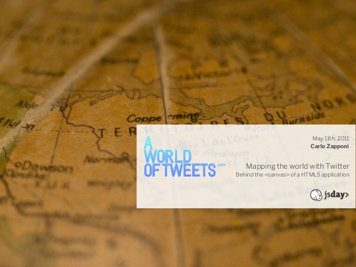 May 11th, 2011                           Carlo Zapponi   Mapping the world with TwitterBehind the <canvas> of a HTML5 appl...