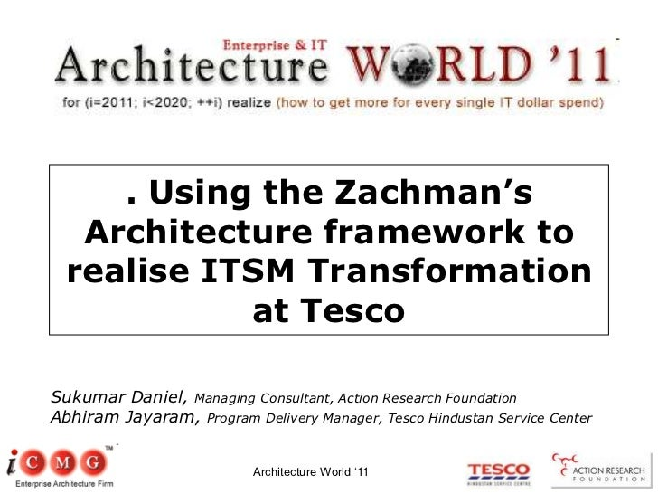 Architecture World '11<br />. Using the Zachman's Architecture framework to realise ITSM Transformation at Tesco<br />Suku...