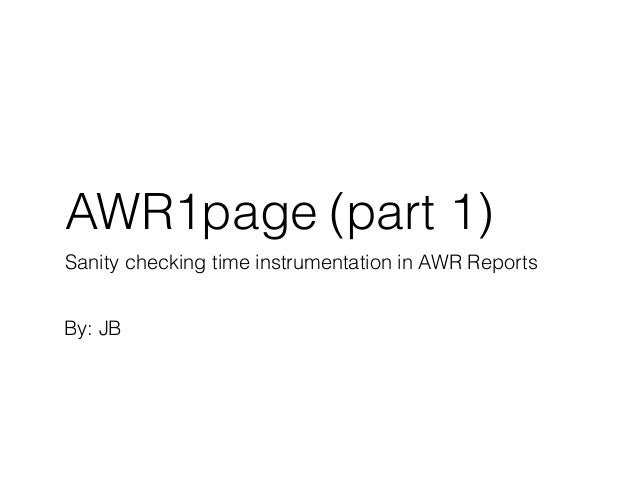 AWR1page Sanity checking time instrumentation in AWR Reports By: JB (part 1)