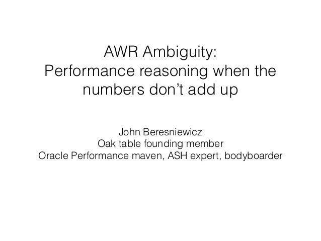 AWR Ambiguity:  Performance reasoning when the numbers don't add up John Beresniewicz Oak table founding member Oracle P...