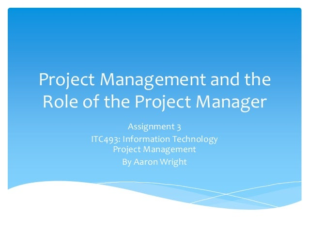 Project Management and the Role of the Project Manager Assignment 3 ITC493: Information Technology Project Management By A...