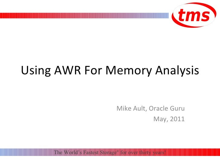 Using AWR For Memory Analysis Mike Ault, Oracle Guru May, 2011 The World's Fastest Storage ®  for over thirty years!