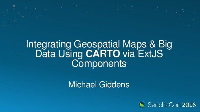 Integrating Geospatial Maps & Big Data Using CARTO via ExtJS Components Michael Giddens