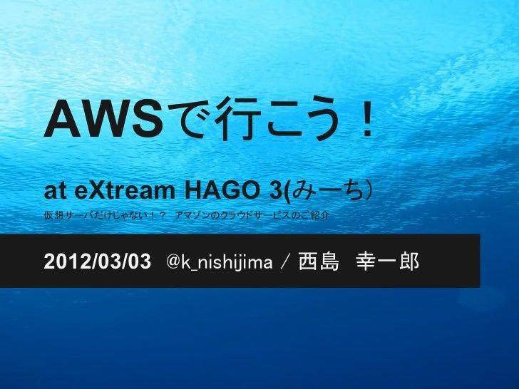 AWSで行こう!at eXtream HAGO 3(みーち)仮想サーバだけじゃない!? アマゾンのクラウドサービスのご紹介2012/03/03 @k_nishijima / 西島 幸一郎
