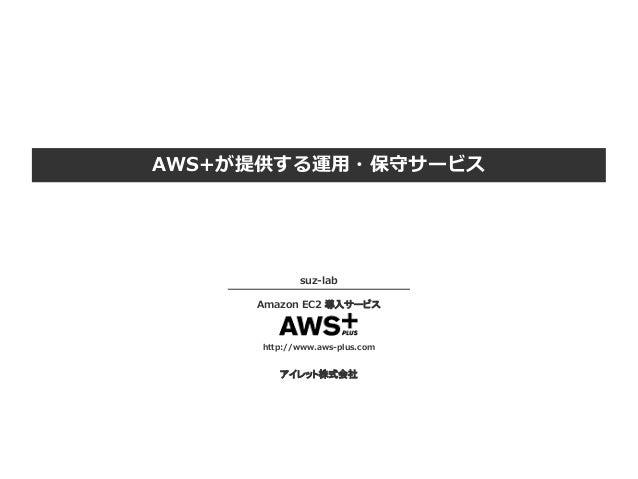 AWS+が提供する運用・保守サービス suz-lab Amazon EC2 導入サービス http://www.aws-plus.com アイレット株式会社