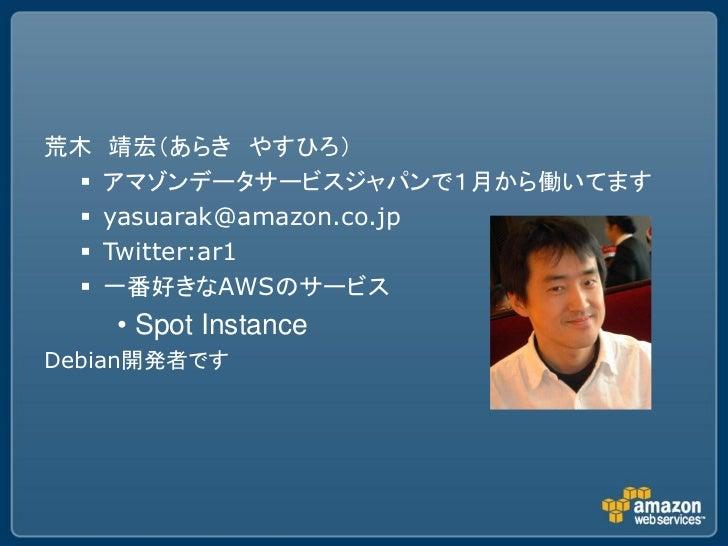 荒木    靖宏(あらき やすひろ)     アマゾンデータサービスジャパンで1月から働いてます     yasuarak@amazon.co.jp     Twitter:ar1     一番好きなAWSのサービス      • Sp...