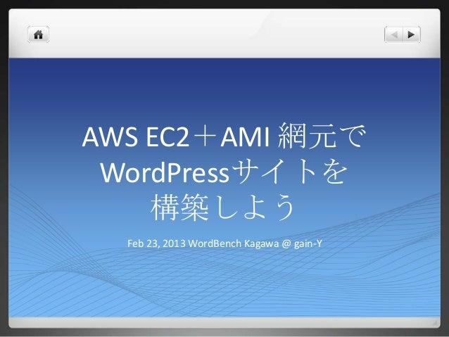 AWS EC2+AMI 網元で WordPressサイトを    構築しよう  Feb 23, 2013 WordBench Kagawa @ gain-Y