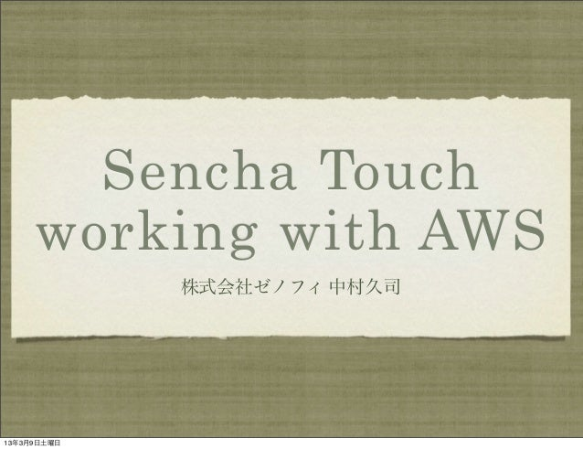Sencha Touch     working with AWS             株式会社ゼノフィ 中村久司13年3月9日土曜日