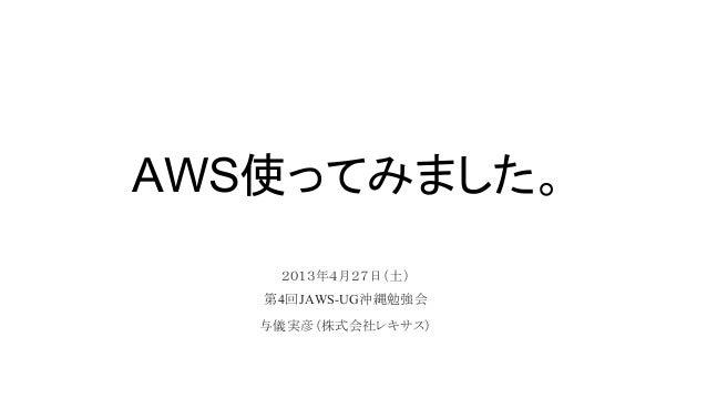 AWS使ってみました。2013年4月27日(土)第4回JAWS-UG沖縄勉強会与儀実彦(株式会社レキサス)