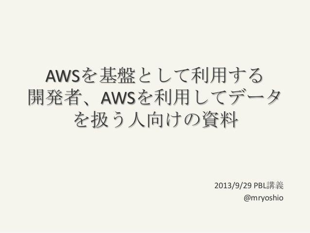 AWSを基盤として利用する 開発者、AWSを利用してデータ を扱う人向けの資料 2013/9/29 PBL講義 @mryoshio