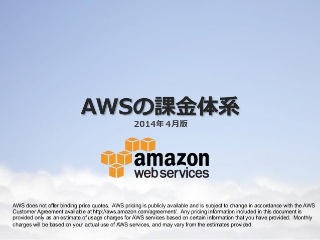 AWSの課⾦金金体系 2014年年4⽉月版 AWS does not offer binding price quotes. AWS pricing is publicly available and is subject to change ...