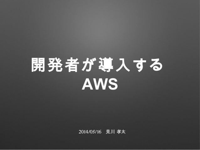 開発者が導入する AWS 2014/05/16 見川 孝太