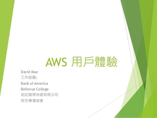 AWS 用戶體驗 David Mao 工作經驗: Bank of America Bellevue College 彪記國際快遞有限公司 救世傳播協會