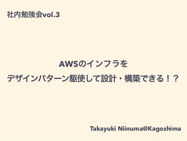 社内勉強会vol.3 AWSのインフラを デザインパターン駆使して設計・構築できる!? Takayuki Niinuma@Kagoshima