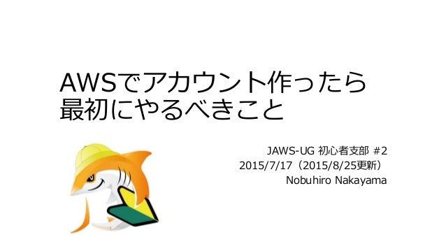 AWSでアカウント作ったら 最初にやるべきこと JAWS-UG 初心者支部 #2 2015/7/17(2015/8/25更新) Nobuhiro Nakayama