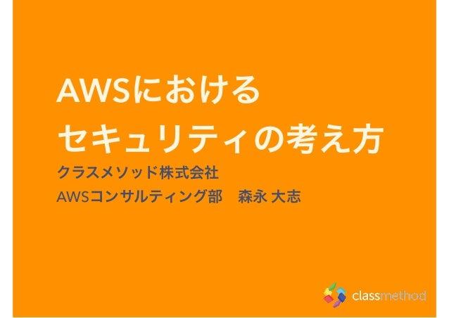 AWSにおける セキュリティの考え方 クラスメソッド株式会社 AWSコンサルティング部森永 大志