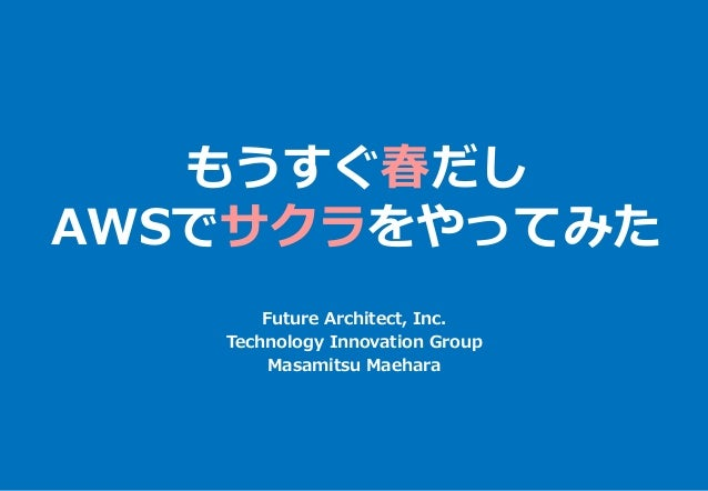 もうすぐ春だし AWSでサクラをやってみた Future Architect, Inc. Technology Innovation Group Masamitsu Maehara