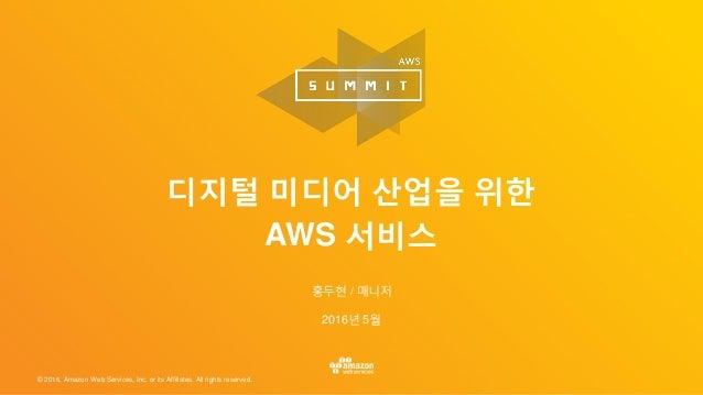© 2016, Amazon Web Services, Inc. or its Affiliates. All rights reserved. 홍두현 / 매니저 2016년 5월 디지털 미디어 산업을 위한 AWS 서비스