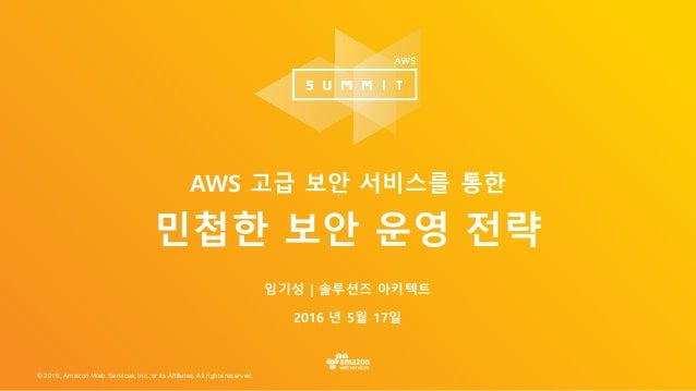 © 2016, Amazon Web Services, Inc. or its Affiliates. All rights reserved. 임기성 | 솔루션즈 아키텍트 2016 년 5월 17일 AWS 고급 보안 서비스를 통한 ...