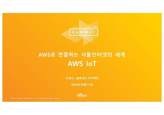 © 2016, Amazon Web Services, Inc. or its Affiliates. All rights reserved. 이경수 | 솔루션즈 아키텍트 2016년 05월 17일 AWS로 연결하는 사물인터넷의 세...