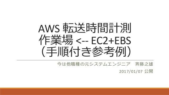 AWS 転送時間計測 作業場 <-- EC2+EBS (手順付き参考例) 今は他職種の元システムエンジニア 斉藤之雄 2017/01/07 公開